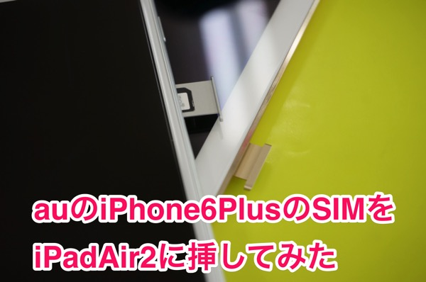 iPad Air 2のSIMフリー版にauのiPhoneのSIMを挿した