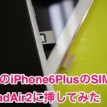 [挿しただけで使えた!]iPad Air 2 SIMフリー版にauのiPhone6PlusのSIMを挿してみた